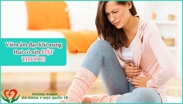 Viêm âm đạo khi mang thai có nên đặt thuốc